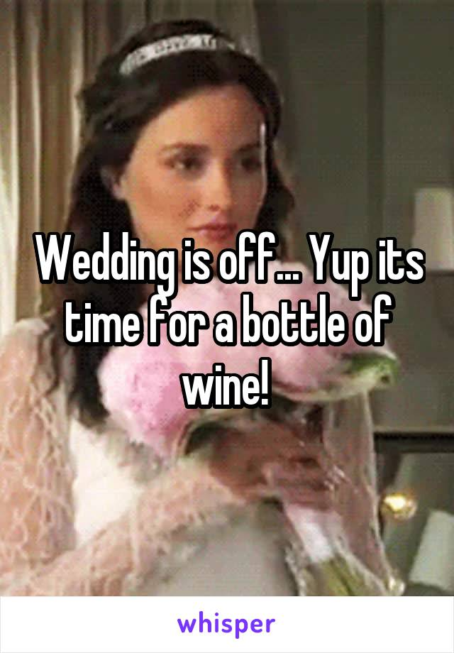 Wedding is off... Yup its time for a bottle of wine!