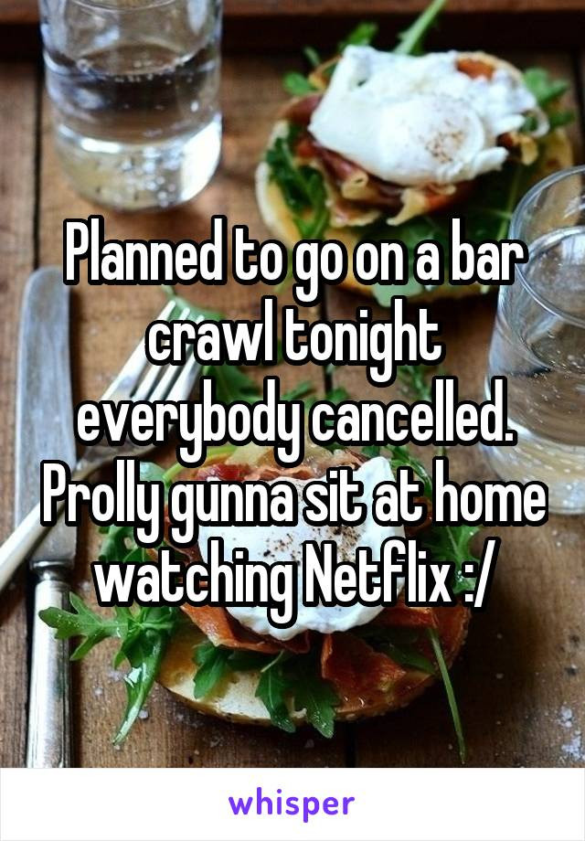 Planned to go on a bar crawl tonight everybody cancelled. Prolly gunna sit at home watching Netflix :/