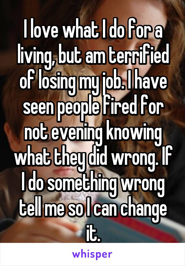 I love what I do for a living, but am terrified of losing my job. I have seen people fired for not evening knowing what they did wrong. If I do something wrong tell me so I can change it.