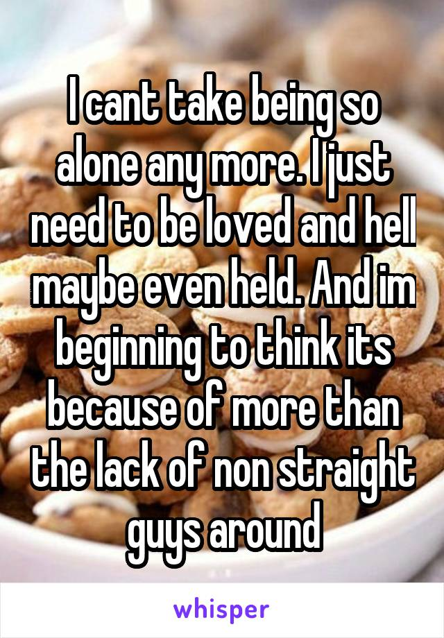 I cant take being so alone any more. I just need to be loved and hell maybe even held. And im beginning to think its because of more than the lack of non straight guys around