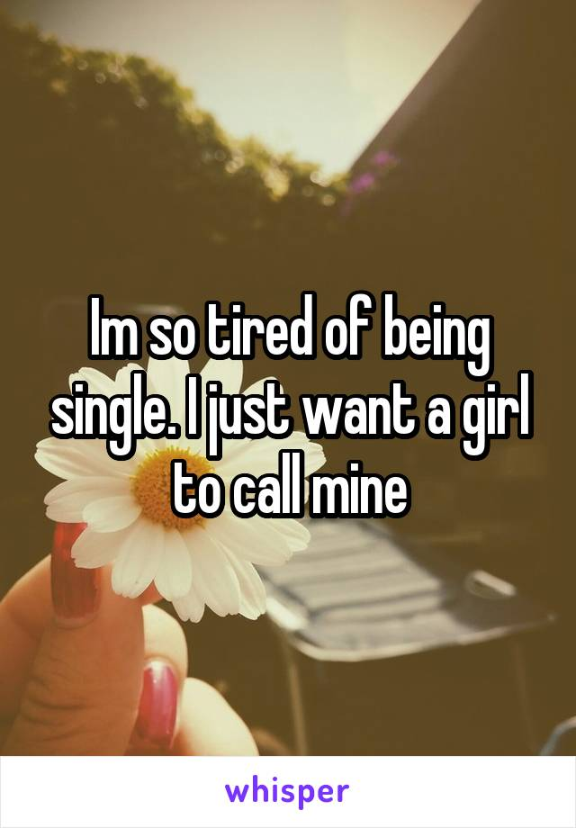 Im so tired of being single. I just want a girl to call mine