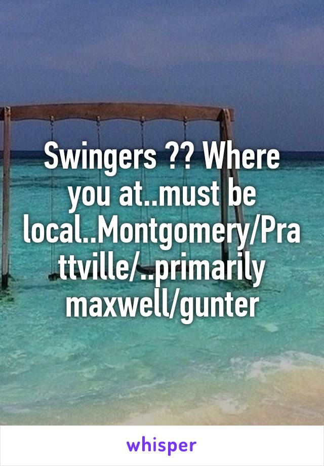 Swingers ?? Where you at..must be local..Montgomery/Prattville/..primarily maxwell/gunter