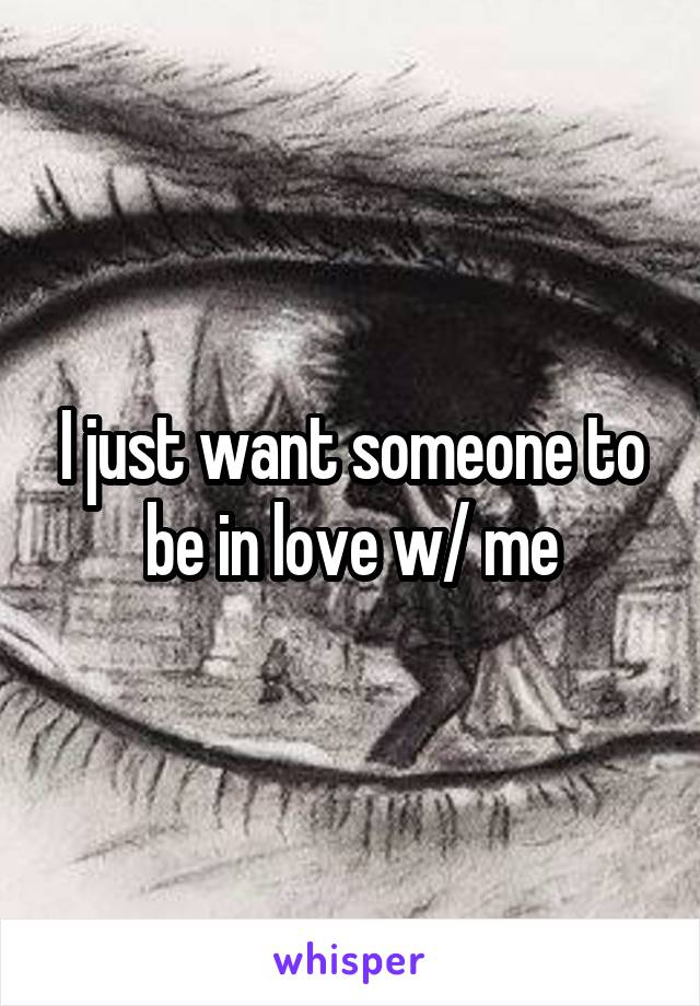 I just want someone to be in love w/ me