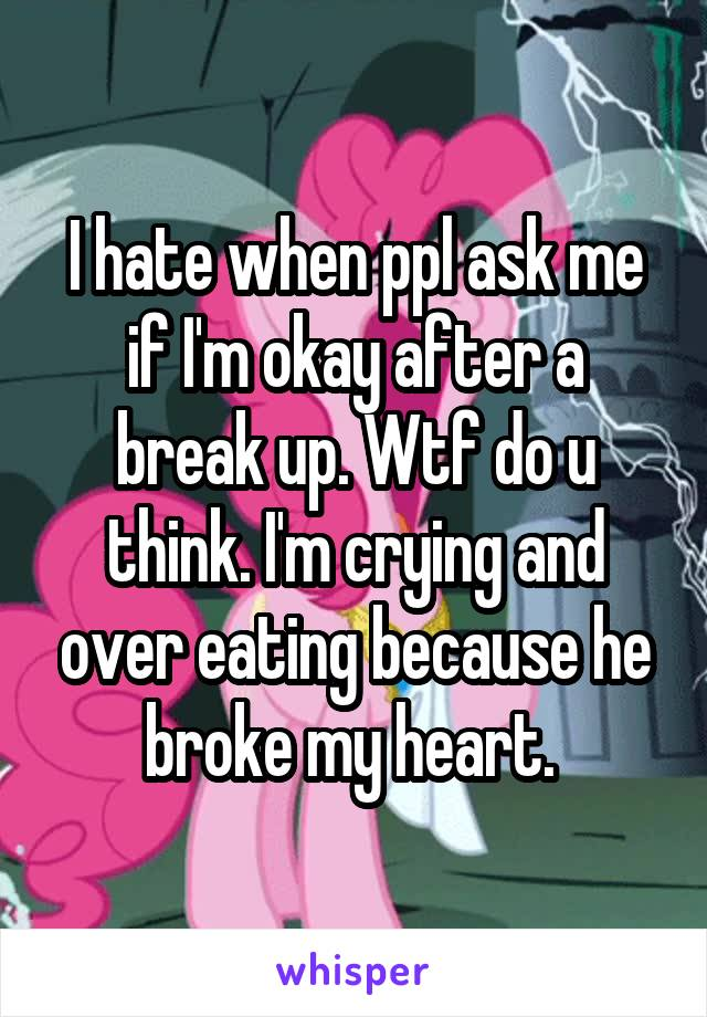 I hate when ppl ask me if I'm okay after a break up. Wtf do u think. I'm crying and over eating because he broke my heart.