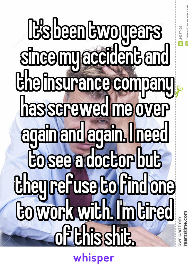 It's been two years since my accident and the insurance company has screwed me over again and again. I need to see a doctor but they refuse to find one to work with. I'm tired of this shit.
