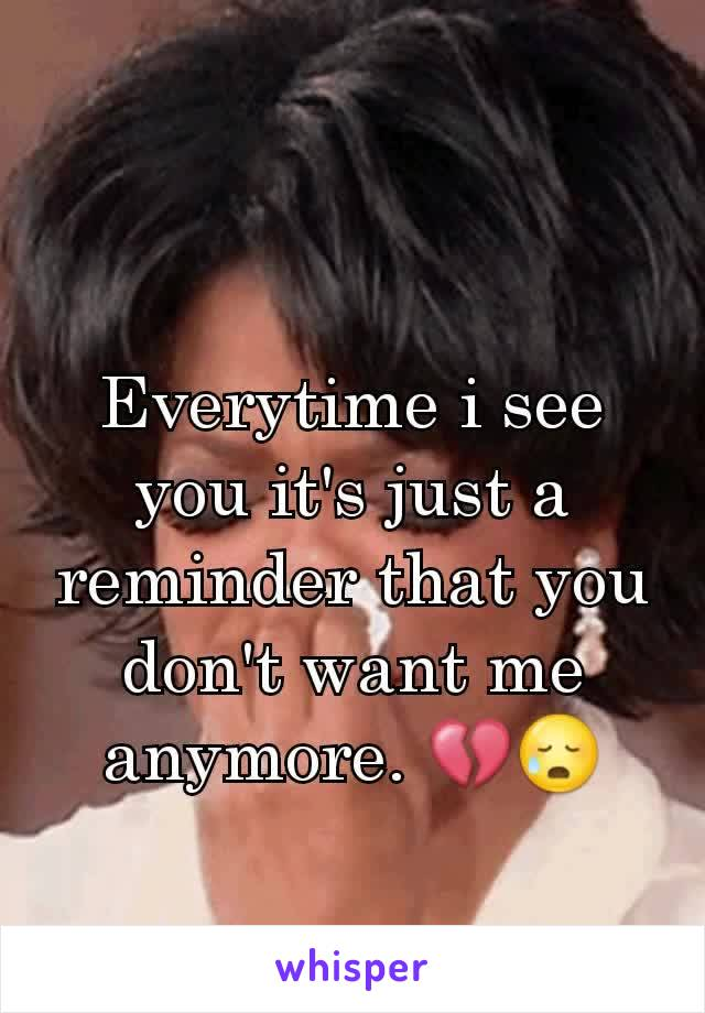 Everytime i see you it's just a reminder that you don't want me anymore. 💔😥