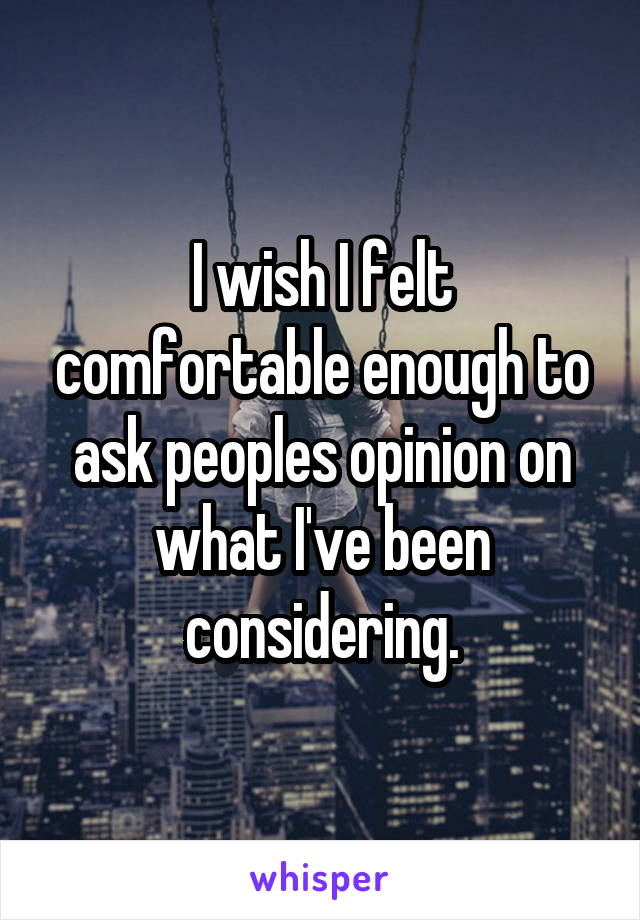 I wish I felt comfortable enough to ask peoples opinion on what I've been considering.
