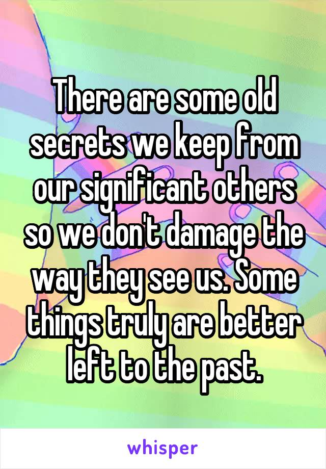 There are some old secrets we keep from our significant others so we don't damage the way they see us. Some things truly are better left to the past.