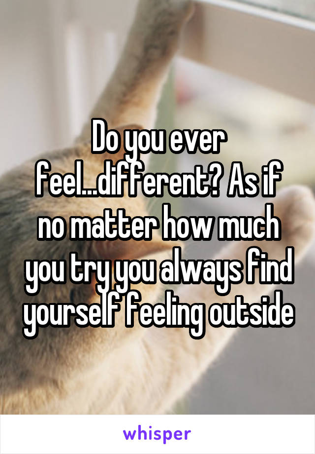 Do you ever feel...different? As if no matter how much you try you always find yourself feeling outside