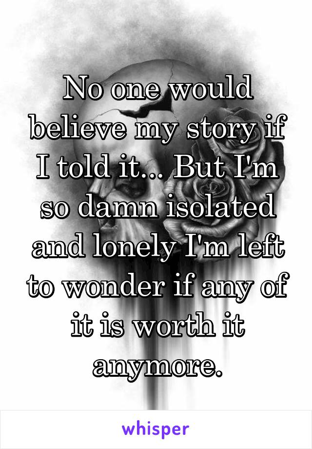 No one would believe my story if I told it... But I'm so damn isolated and lonely I'm left to wonder if any of it is worth it anymore.