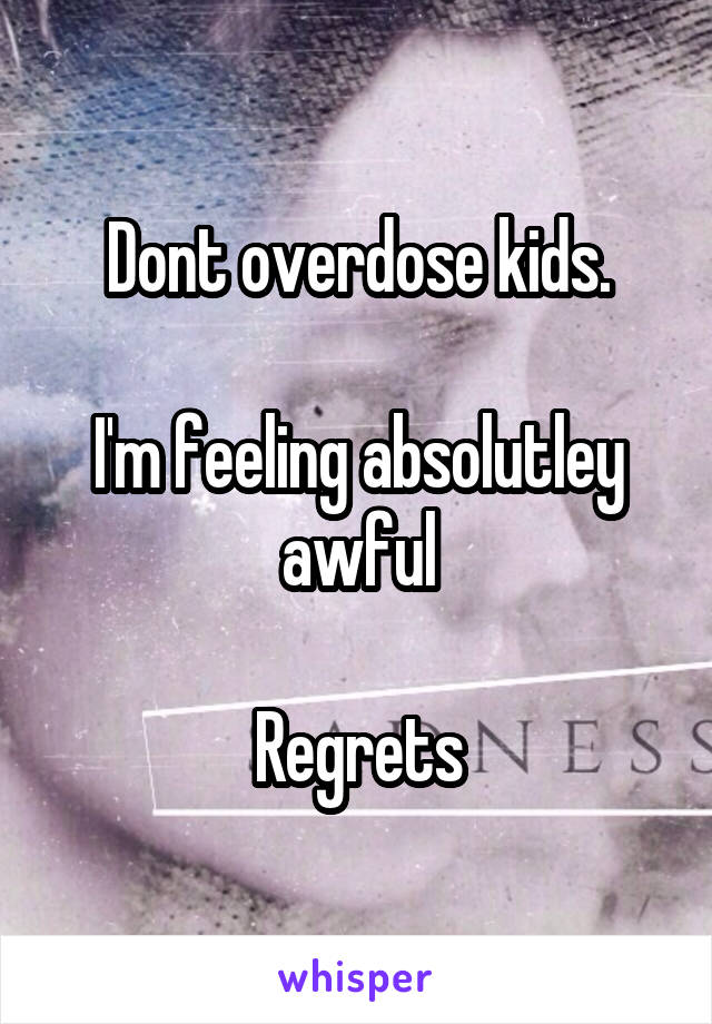 Dont overdose kids.  I'm feeling absolutley awful  Regrets