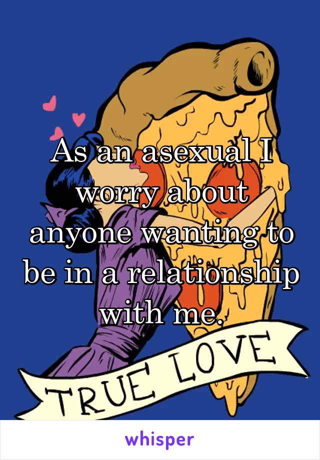 As an asexual I worry about anyone wanting to be in a relationship with me.