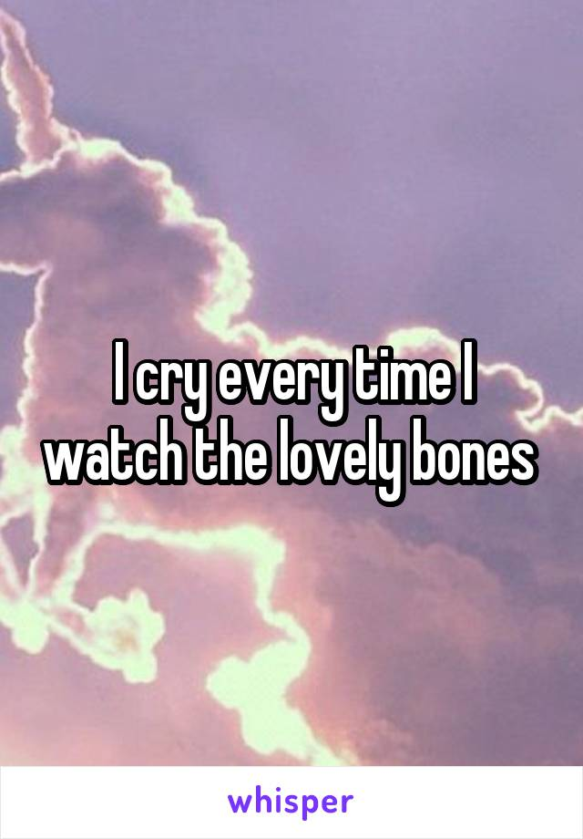 I cry every time I watch the lovely bones
