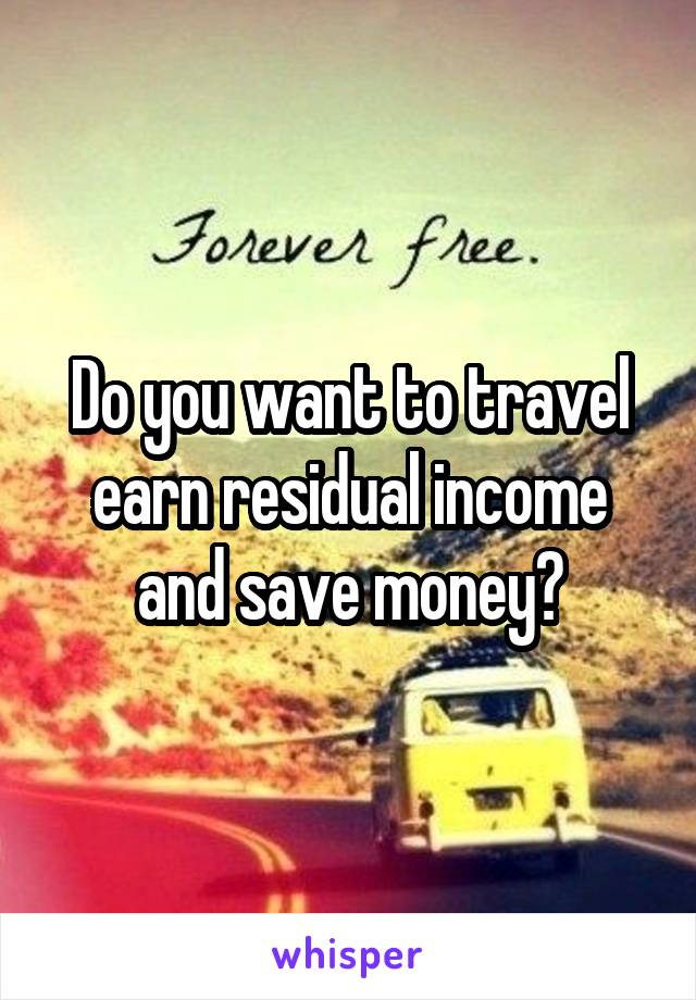 Do you want to travel earn residual income and save money?
