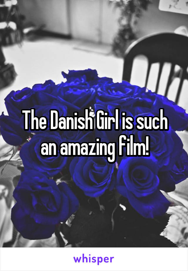 The Danish Girl is such an amazing film!