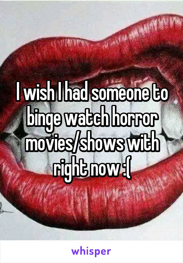 I wish I had someone to binge watch horror movies/shows with right now :(