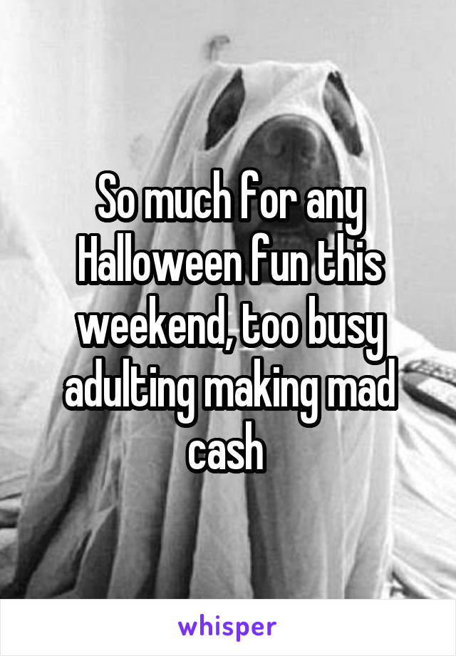So much for any Halloween fun this weekend, too busy adulting making mad cash