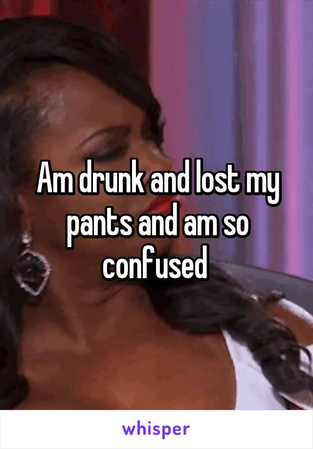 Am drunk and lost my pants and am so confused