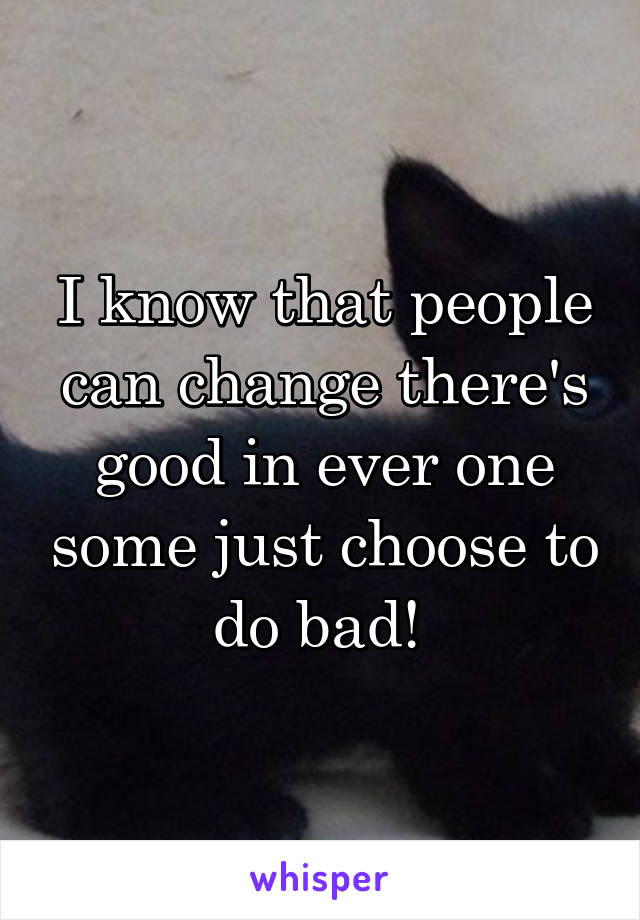 I know that people can change there's good in ever one some just choose to do bad!