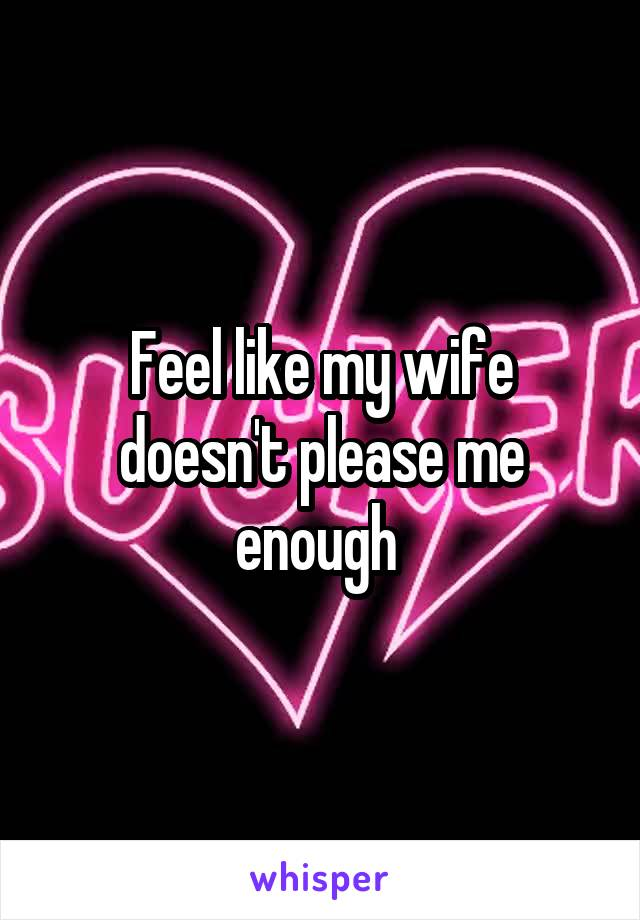 Feel like my wife doesn't please me enough