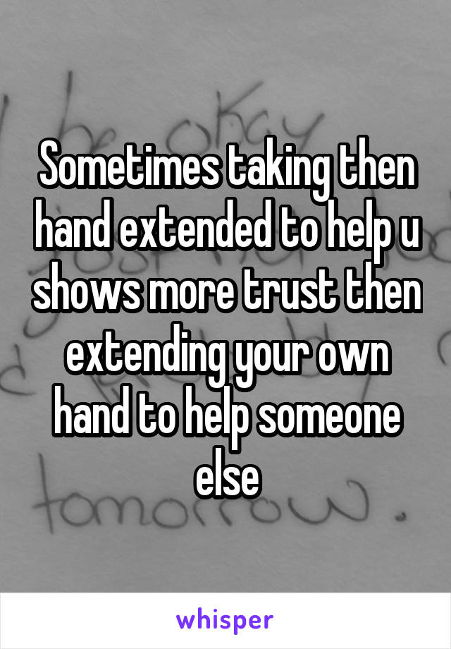 Sometimes taking then hand extended to help u shows more trust then extending your own hand to help someone else