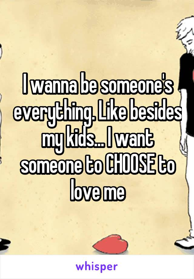 I wanna be someone's everything. Like besides my kids... I want someone to CHOOSE to love me