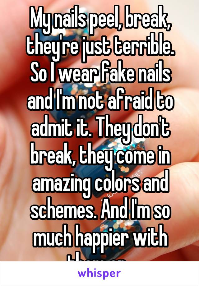 My nails peel, break, they're just terrible. So I wear fake nails and I'm not afraid to admit it. They don't break, they come in amazing colors and schemes. And I'm so much happier with them on.