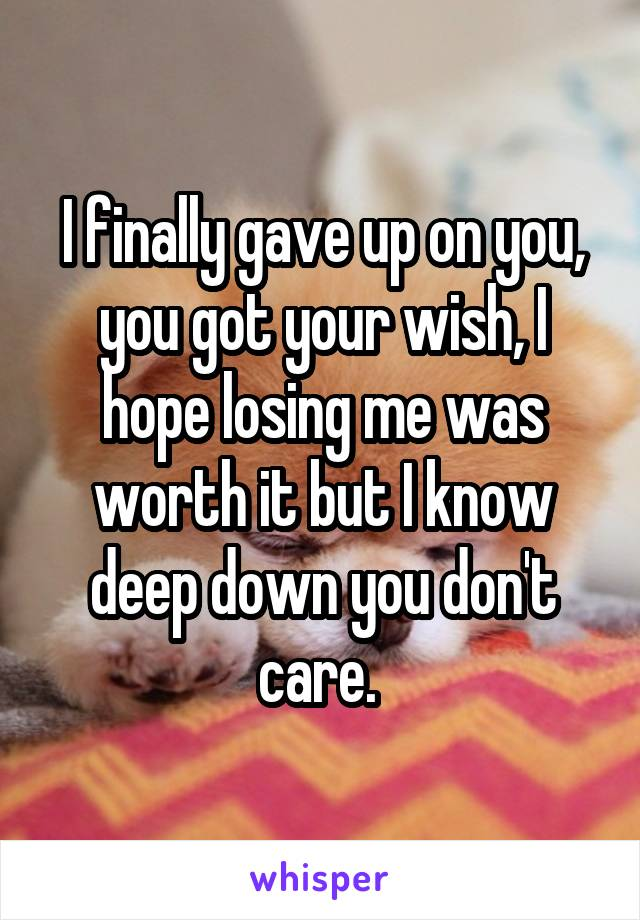 I finally gave up on you, you got your wish, I hope losing me was worth it but I know deep down you don't care.