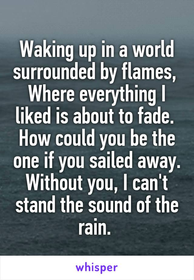 Waking up in a world surrounded by flames,  Where everything I liked is about to fade.  How could you be the one if you sailed away. Without you, I can't stand the sound of the rain.