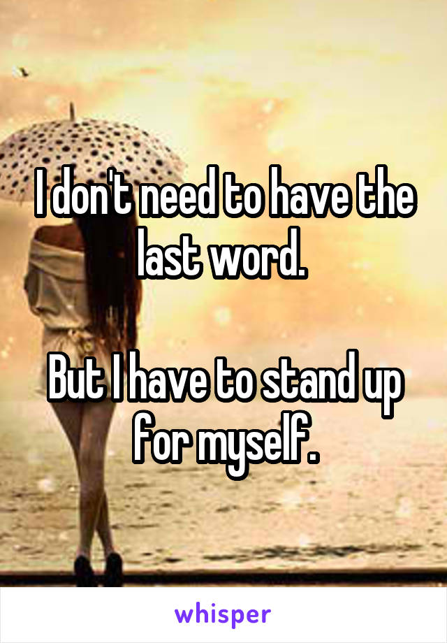I don't need to have the last word.   But I have to stand up for myself.