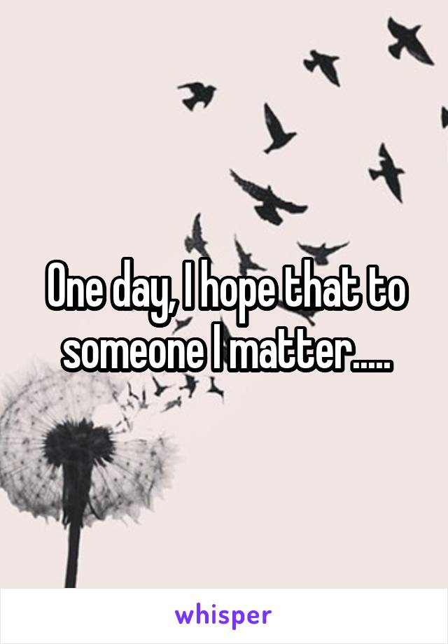 One day, I hope that to someone I matter.....