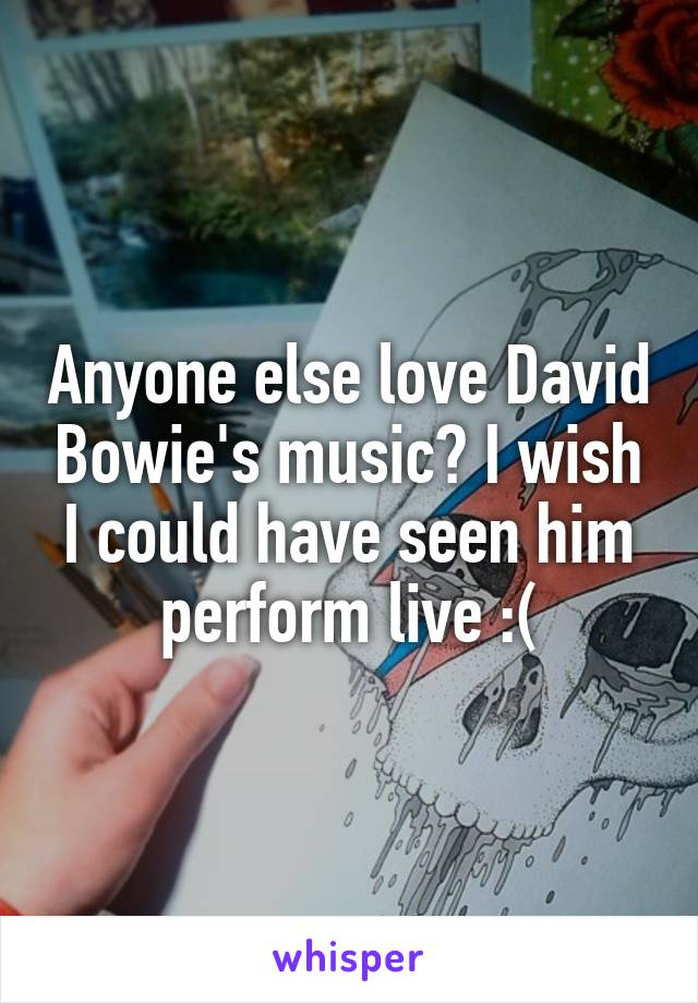 Anyone else love David Bowie's music? I wish I could have seen him perform live :(