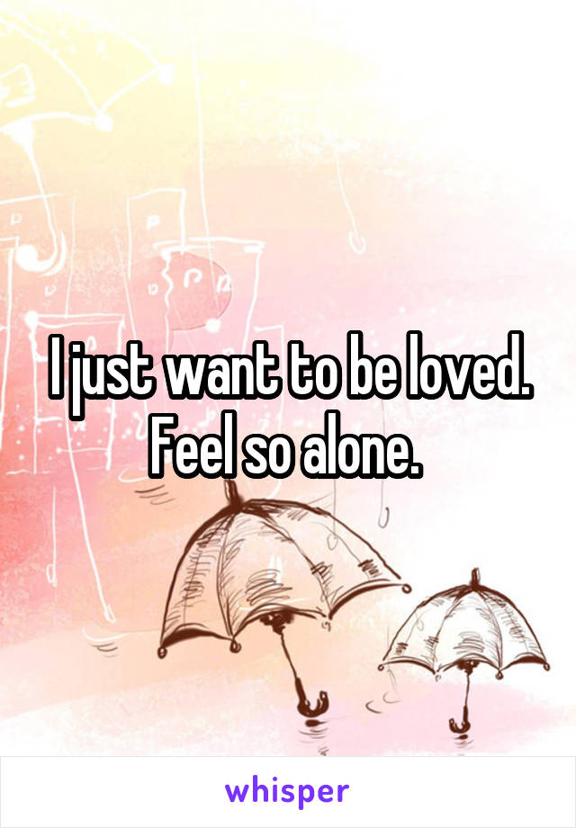 I just want to be loved. Feel so alone.