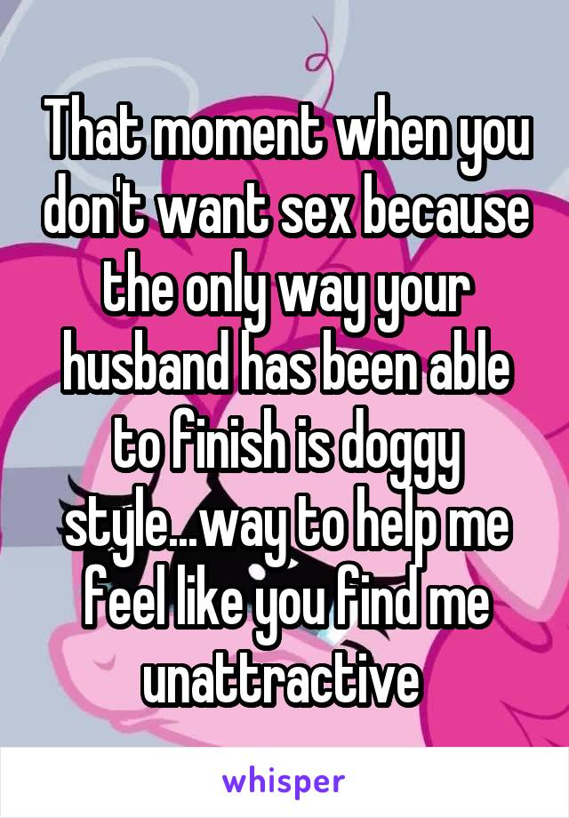 That moment when you don't want sex because the only way your husband has been able to finish is doggy style...way to help me feel like you find me unattractive