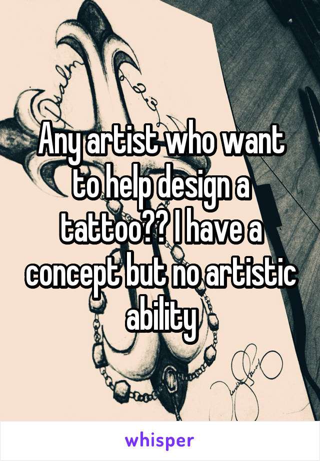 Any artist who want to help design a tattoo?? I have a concept but no artistic ability