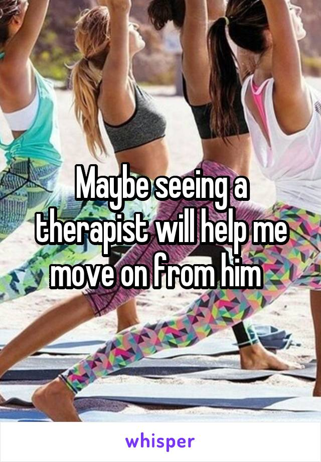 Maybe seeing a therapist will help me move on from him