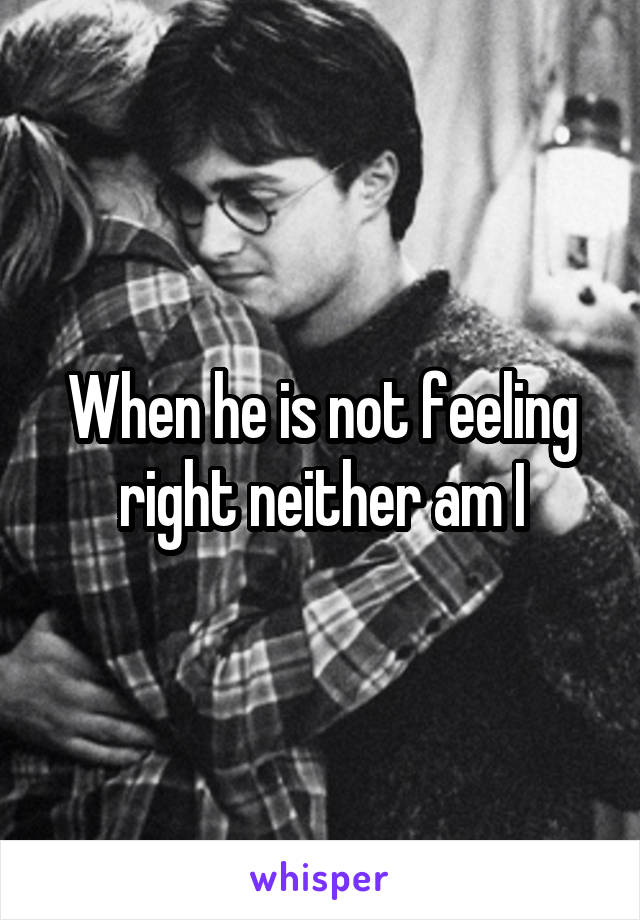 When he is not feeling right neither am I