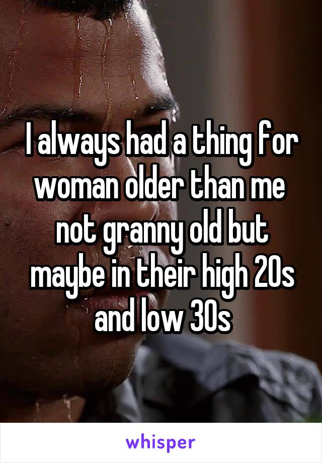 I always had a thing for woman older than me  not granny old but maybe in their high 20s and low 30s
