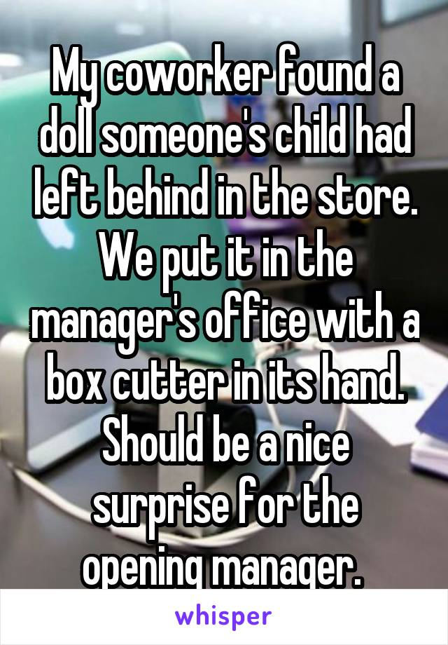 My coworker found a doll someone's child had left behind in the store. We put it in the manager's office with a box cutter in its hand. Should be a nice surprise for the opening manager.