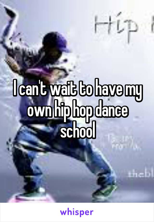 I can't wait to have my own hip hop dance school