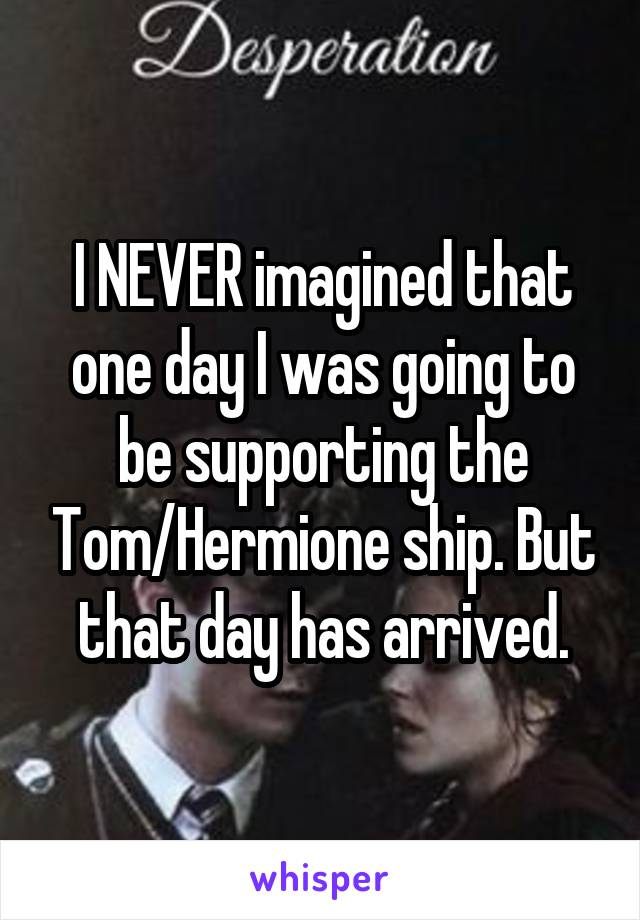 I NEVER imagined that one day I was going to be supporting the Tom/Hermione ship. But that day has arrived.