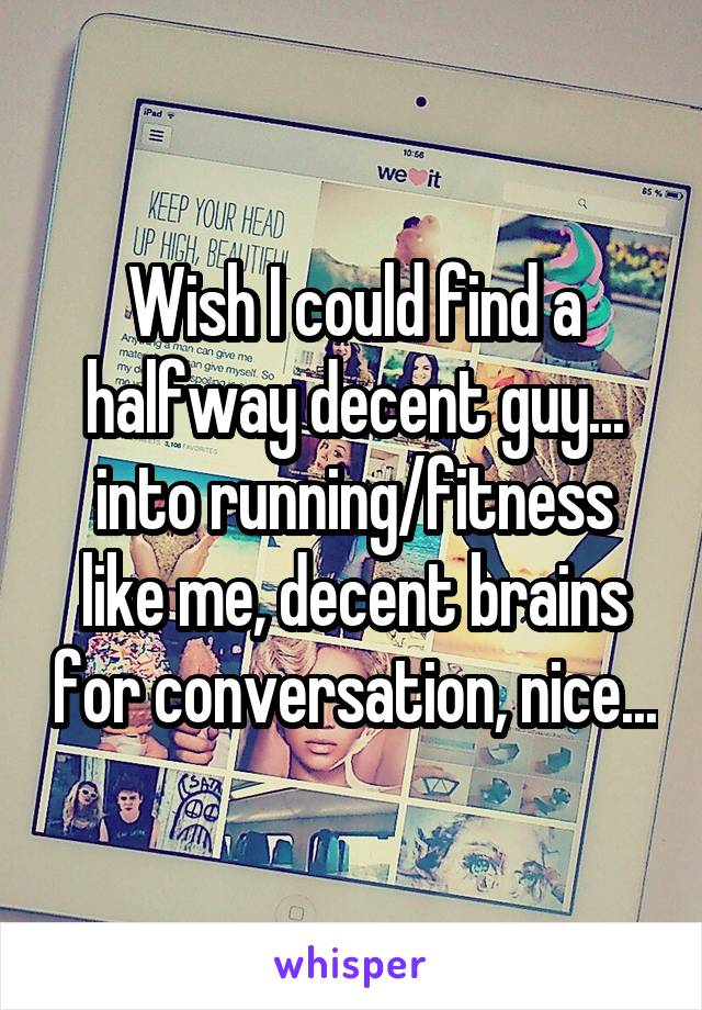 Wish I could find a halfway decent guy... into running/fitness like me, decent brains for conversation, nice...