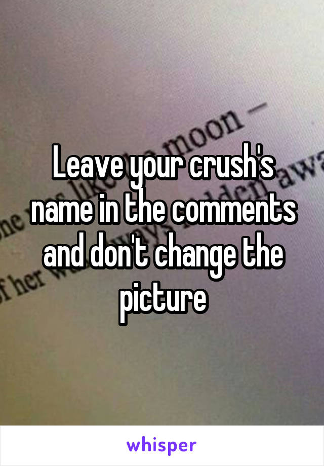 Leave your crush's name in the comments and don't change the picture