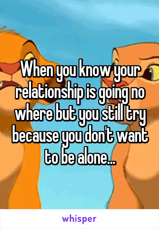 When you know your relationship is going no where but you still try because you don't want to be alone...