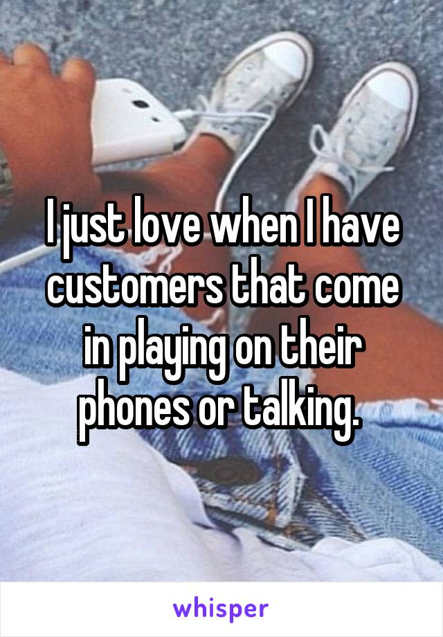 I just love when I have customers that come in playing on their phones or talking.