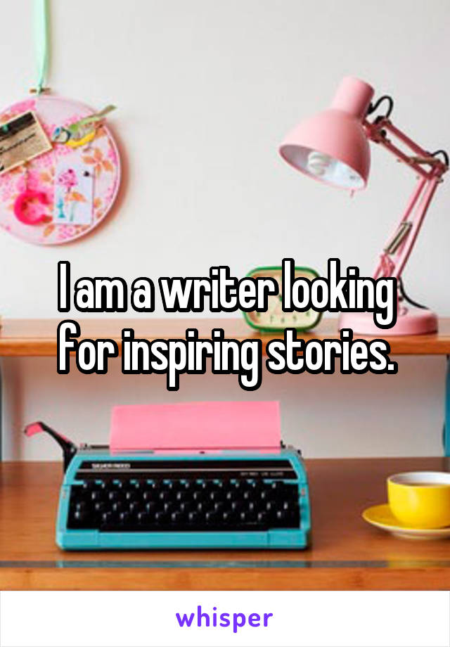 I am a writer looking for inspiring stories.