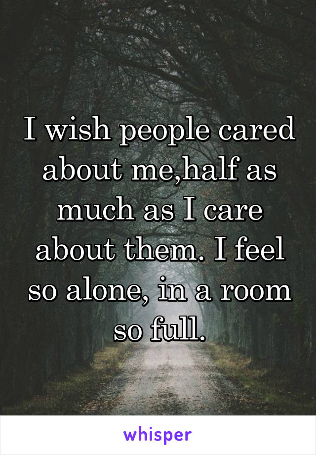 I wish people cared about me,half as much as I care about them. I feel so alone, in a room so full.