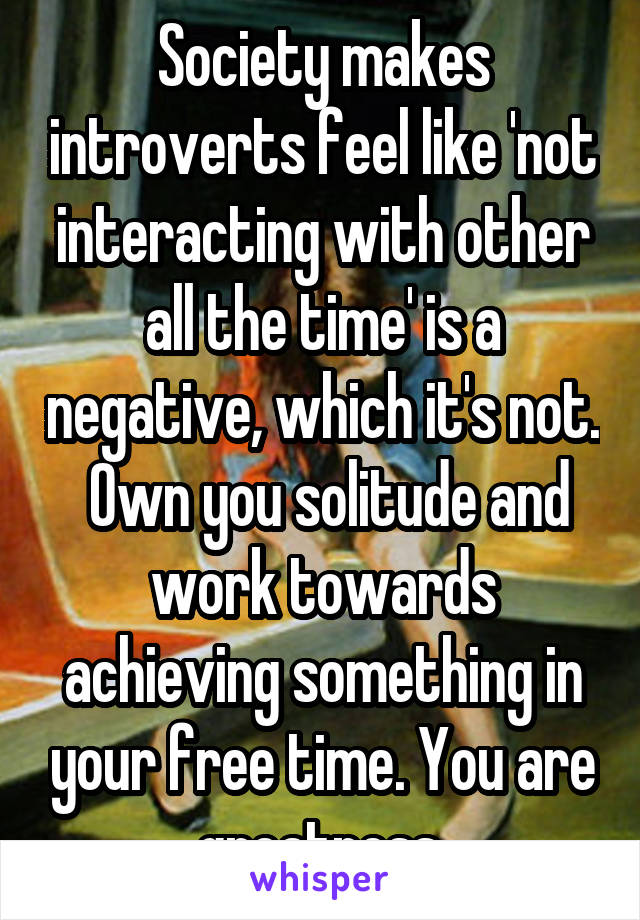 Society makes introverts feel like 'not interacting with other all the time' is a negative, which it's not.  Own you solitude and work towards achieving something in your free time. You are greatness.