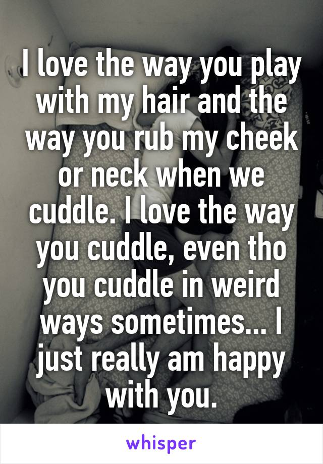 I love the way you play with my hair and the way you rub my cheek or neck when we cuddle. I love the way you cuddle, even tho you cuddle in weird ways sometimes... I just really am happy with you.