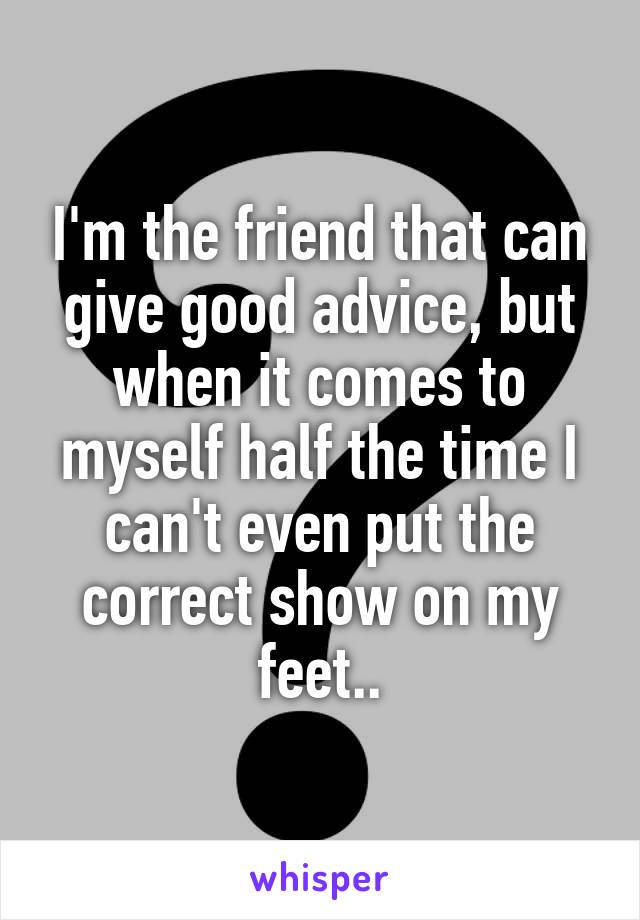 I'm the friend that can give good advice, but when it comes to myself half the time I can't even put the correct show on my feet..